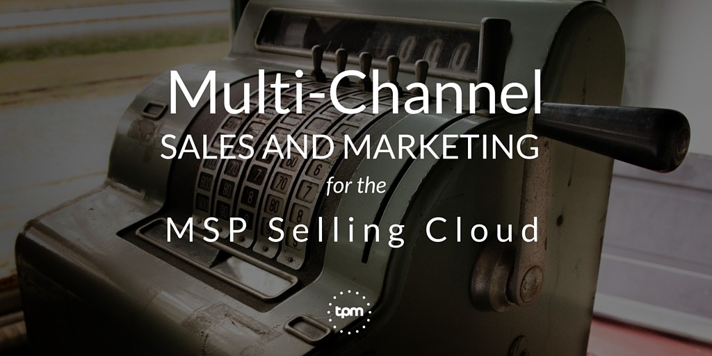 Multi-Channel Sales and Marketing for the MSP Selling Cloud