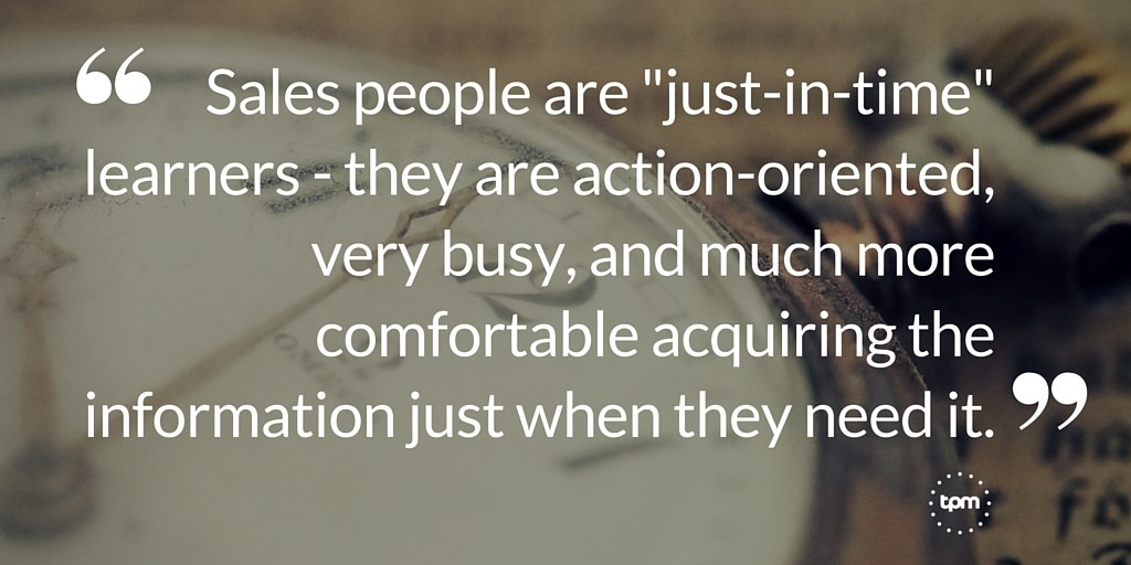 "Sales people are ""just-in-time"" learners - they are action-oriented, very busy, and much more comfortable acquiring the information just when they need it."