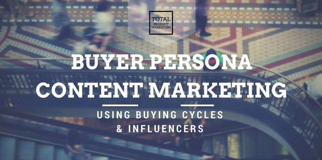 Buyer persona content marketing: Using buying cycles and influencers