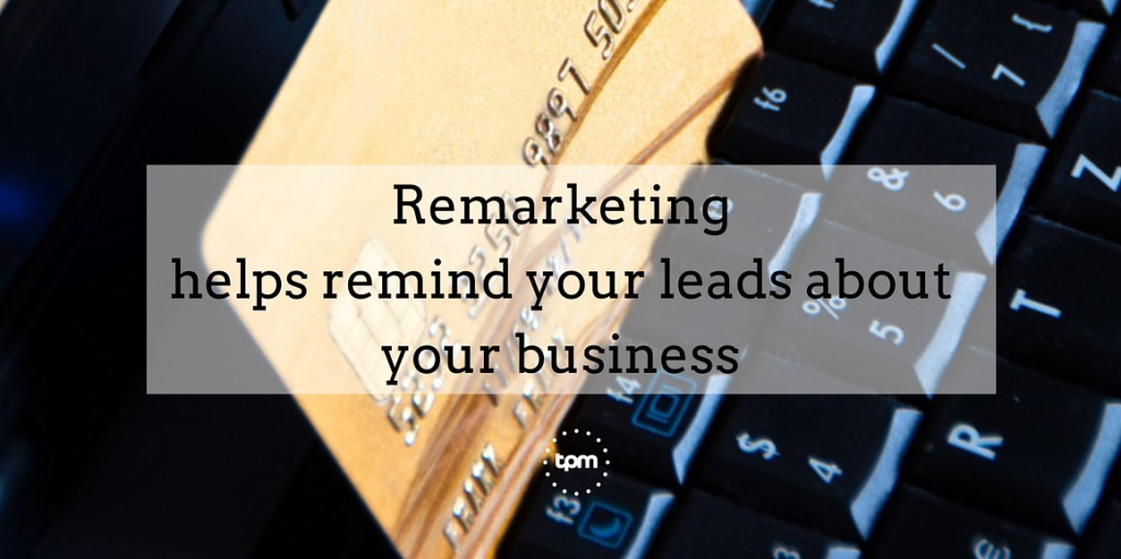Remarketing helps remind your leads about you business.