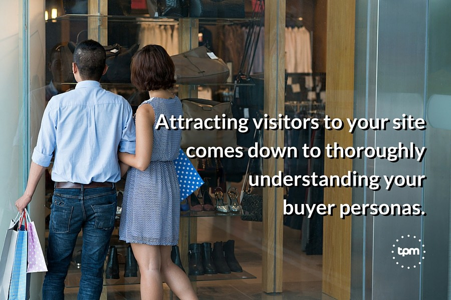 Attracting visitors to your site comes down to thoroughly understanding your buyer personas.