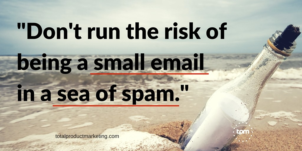 Don't run the risk of being a small email in a sea of spam.