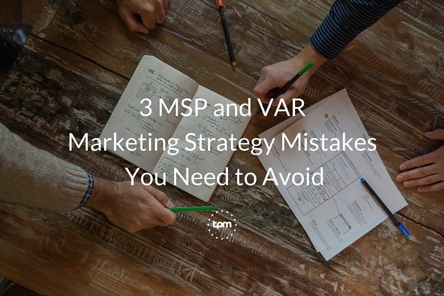 3 MSP and VAR Marketing Strategy Mistakes You Need to Avoid