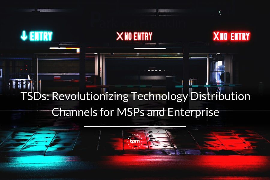 TSDs: Revolutionizing Technology Distribution Channels for MSPs and Enterprise