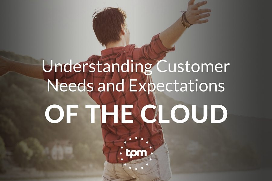 Understanding Customer Needs and Expectations of the Cloud