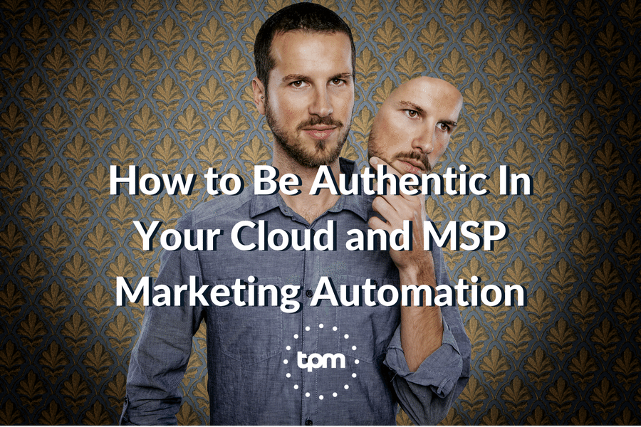 How to Be Authentic In Your Cloud and MSP Marketing Automation