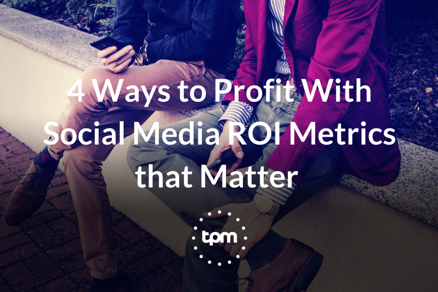 4 Ways to Profit With Social Media ROI Metrics that Matter