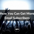 How You Can Get More Email Subscribers