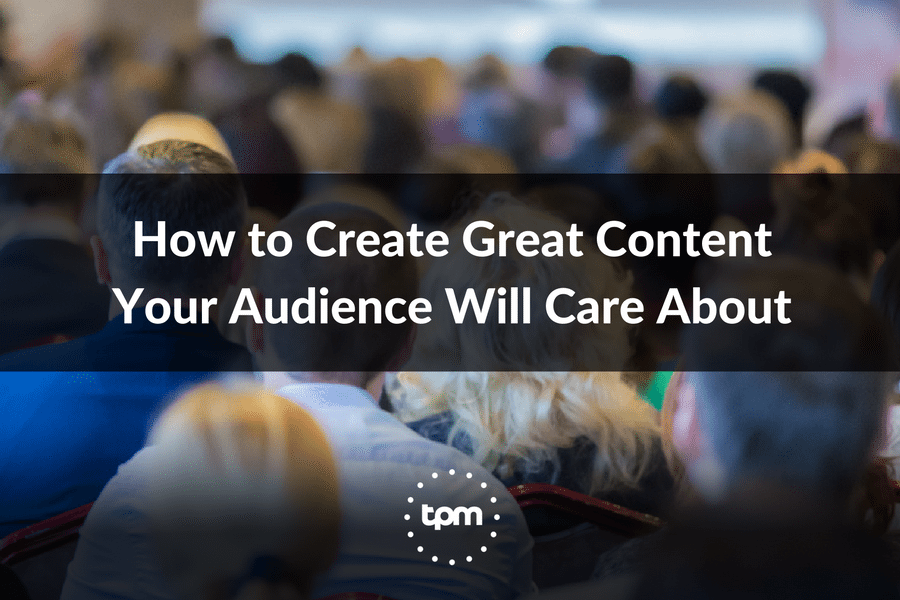 How to Create Great Content Your Audience Will Care About