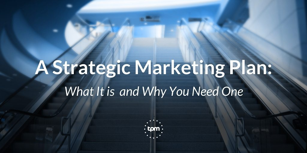 A Strategic Marketing Plan: What it is and Why You Need One