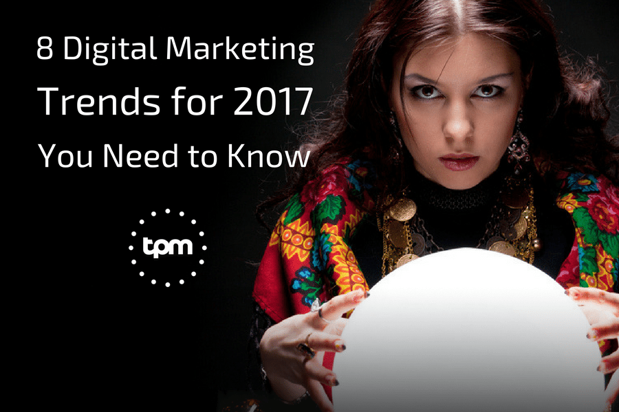 8 Digital Marketing Trends for 2017 You Need to Know