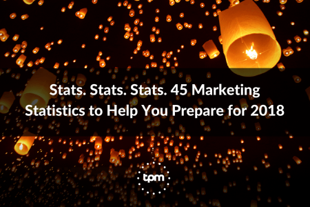 Stats. Stats. Stats. 45 Marketing Statistics to Help You Prepare for 2018