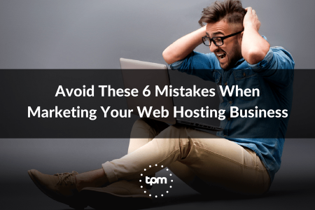Avoid These 6 Mistakes When Marketing Your Web Hosting Business