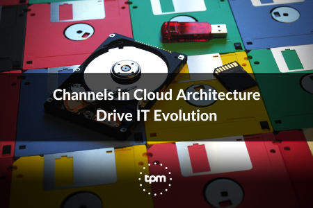 Channels in Cloud Architecture Drive IT Evolution