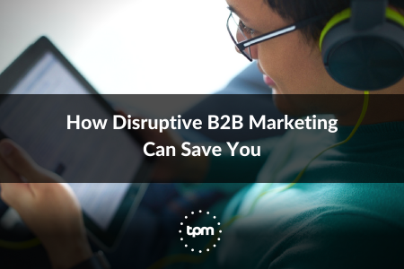 How Disruptive B2B Marketing Can Save You