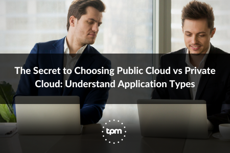 The Secret to Choosing Public Cloud vs Private Cloud:  Understand Application Types